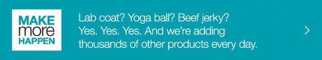 Make more happen. Lab coat? Yoga ball? Beef jerky? Yes. Yes. Yes. And we are adding thousands of other products every day.