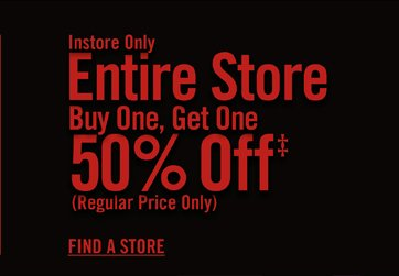 INSTORE ONLY - ENTIRE STORE BUY ONE, GET ONE 50% OFF