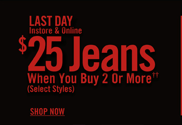 LAST DAY - $25 JEANS WHEN YOU BUY 2 OR MORE