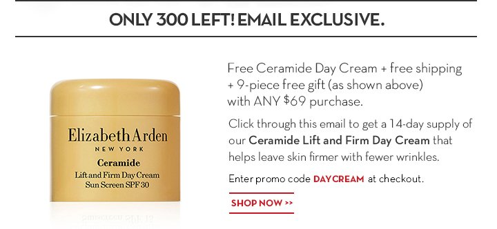 ONLY 300 LEFT! EMAIL EXCLUSIVE. Free Ceramide day Cream + free shipping + 9-piece free gift (as shown above) with ANY $69 purchase. Click through this email to get a 14-day supply of our Ceramide Lift and Firm Day Cream that helps leave skin firmer with fewer wrinkles. Enter promo code DAYCREAM at checkout. SHOP NOW.