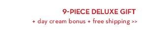 9-PIECE DELUXE GIFT + day cream bonus + free shipping.
