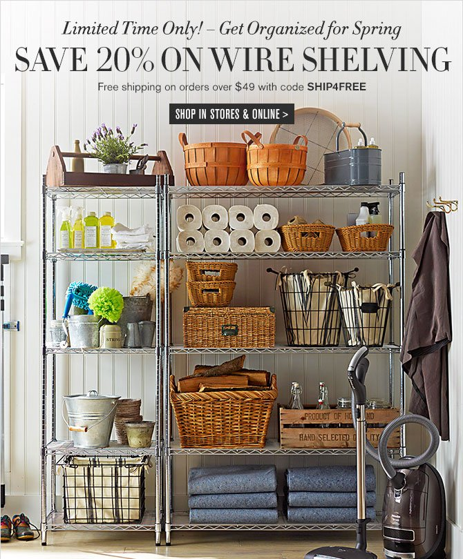 Limited Time Only! – Get Organized for Spring - SAVE 20% ON WIRE SHELVING - Free shipping on orders over $49 with code SHIP4FREE - SHOP IN STORES & ONLINE