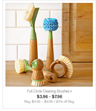 Full Circle Cleaning Brushes - $3.96 - $7.96 - Reg. $4.95 — $9.95 / 20% off Reg.