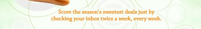 score the season's sweetest deals just by checking your inbox twice a week, every week.
