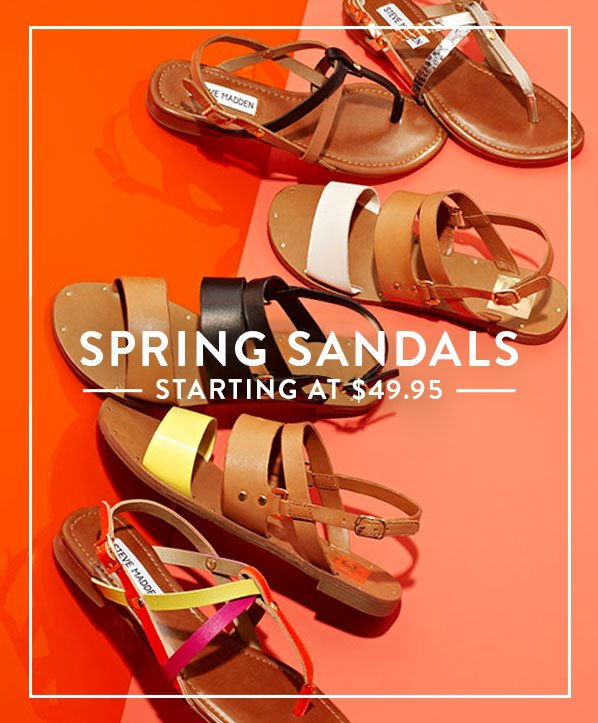SPRING SANDALS - STARTING AT $49.95