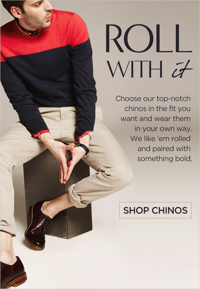 ROLL WITH it | Choose our top-notch chinos in the fit you want and wear them in your own way. We like 'em rolled and paired with something bold. | SHOP CHINOS