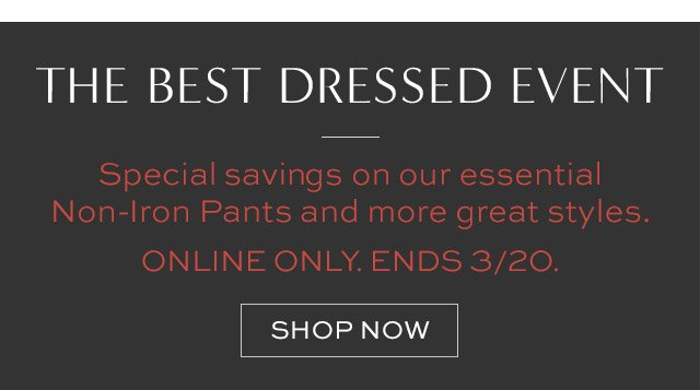 THE BEST DRESSED EVENT | Special savings on our essential Non-Iron Pants and more great styles. ONLINE ONLY. ENDS 3/20. | SHOP NOW