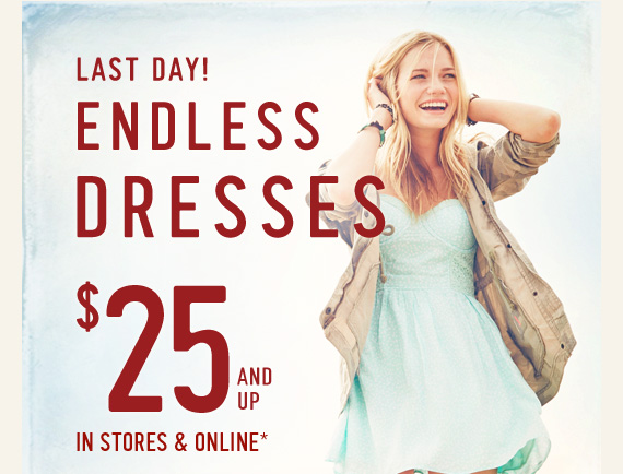 LAST DAY! ENDLESS DRESSES $25 AND UP IN STORES & ONLINE*