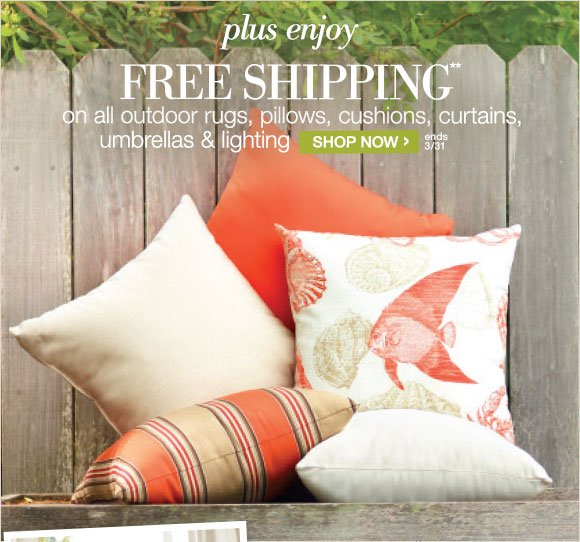 plus enjoy FREE SHIPPING** on all outdoor rugs, pillows, cushions, curtains, umbrellas, & lighting | SHOP NOW > | ends 3/31