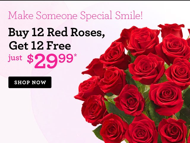 Make Someone Special Smile! Buy 12 Red Roses, Get 12 FREE just $29.99*  Shop Now