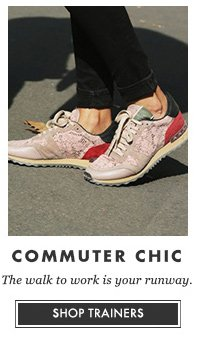 COMMUTER CHIC - The walk to work is your runway. SHOP TRAINERS