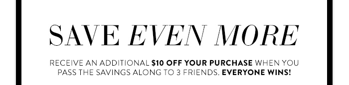 Save even more! Receive an additional $10 off your purchase when you pass the savings along to 3 friends. Everyone wins!