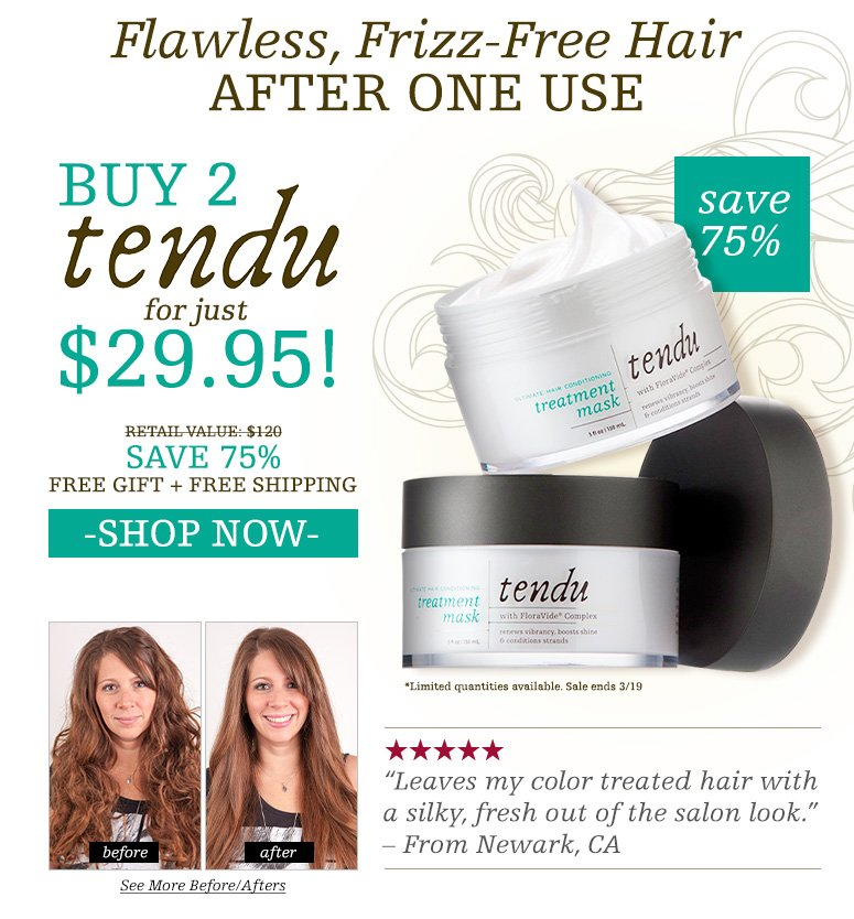"Tendu ultimate hair conditioning treatment maskAn innovative formula that revives damaged hair, renewing vibrancy and shine while protecting against environmental stresses and heat damage. Buy Tendu For just $29.95!Get A Second One FreeShopper's Choice. 5 Stars""Leaves my hair silky, shiny and full of body."" – From Las Vegas, NV""Bye-bye frizz"" – From Miami Beach, FL""My favorite hair mask."" – From Lawrenceville, GA""Makes my hair soft while still having volume and maintaining shine."" – From Maricopa, AZ""My hair is color treated and  naturally curly and all I can say is WOW!"" – From Charleston, WV""Leaves my color treated hair with a silky, fresh out of the salon look."" – From Newark, CA Retail Value: $120YOUR PRICE: $29.95SAVE 75%Free Gift + Free ShippingSHOP NOW>>*Limited quantities available. Sale ends 3/19"