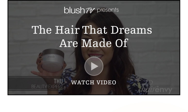 blush TV presentsThe Hair That Dreams Are Made OfWatch Video>>Shop Now>>