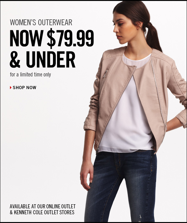 WOMEN'S OUTERWEAR NOW $79.99 &  UNDER for a limited time only