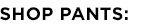 SHOP PANTS: