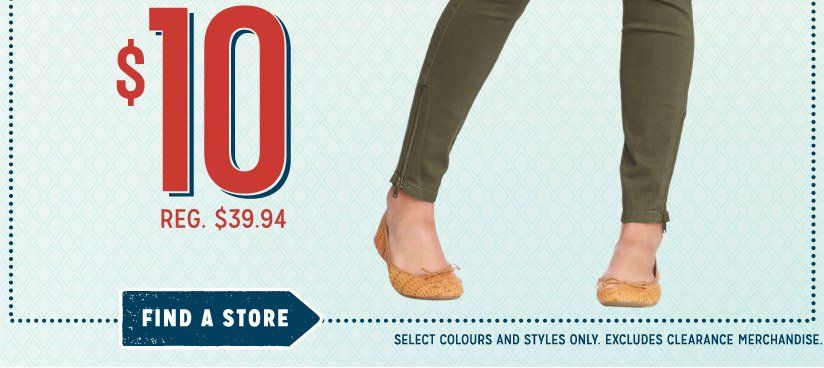 $10 | REG. $39.94 | FIND A STORE | SELECT COLOURS AND STYLES ONLY. EXCLUDES CLEARANCE MERCHANDISE.