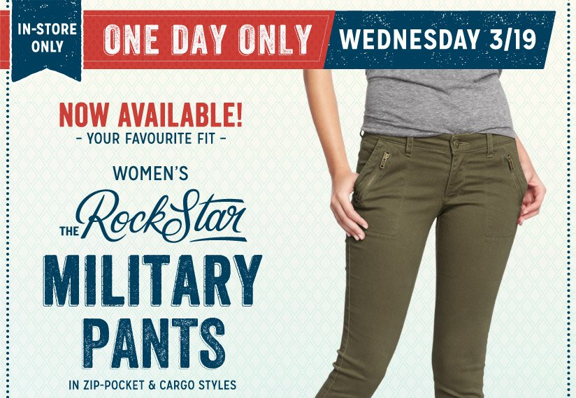 IN-STORE ONLY | ONE DAY ONLY | WEDNESDAY 3/19 | NOW AVAILABLE! - YOUR FAVOURITE FIT - | WOMEN'S THE RockStar MILITARY PANTS | IN ZIP-POCKET & CARGO STYLES