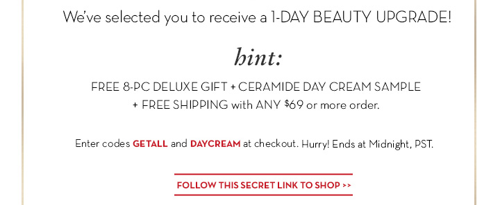 We've selected you to receive a 1-DAY BEAUTY UPGRADE! hint: FREE 8-PC DELUXE GIFT + CERAMIDE DAY CREAM SAMPLE + FREE SHIPPING with ANY $69 or more order. Enter codes GETALL and DAYCREAM at checkout. Hurry! Ends at Midnight, PST. FOLLOW THIS SECRET LINK TO SHOP.
