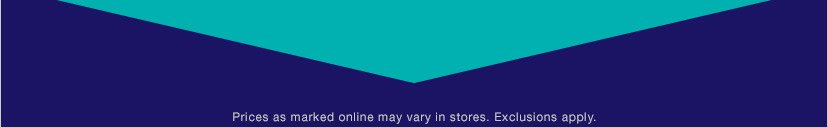 Prices as marked online may vary in stores. Exclusions apply.