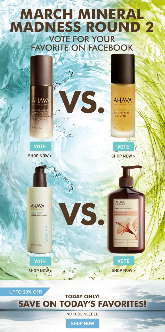March Mineral Madness Round 2 Save On Select AHAVA Favorites ENDS TONIGHT! NO CODE NEEDED Dead Sea Osmoter Concentrate vs.  (Extreme Night Treatment Mineral Body Lotion vs.  Mineral Botanic Hibiscus & Fig Lotion Which AHAVA favorite do you want to move in to the finals? Cast your vote on Facebook! Vote Now