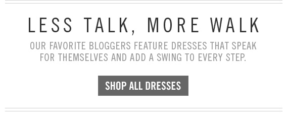 LESS TALK, MORE WALK SHOP ALL DRESSES