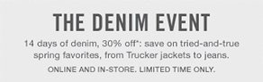 The Denim Event 14 days of denim, 30% off*: save on tried-and-true spring favorites, from Trucker jackets to jeans. Online and in-store. LIMITED TIME ONLY.