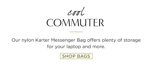 cool COMMUTER. Our nylon Karter Messenger Bag offers plenty of storage for your laptop and more. SHOP BAGS