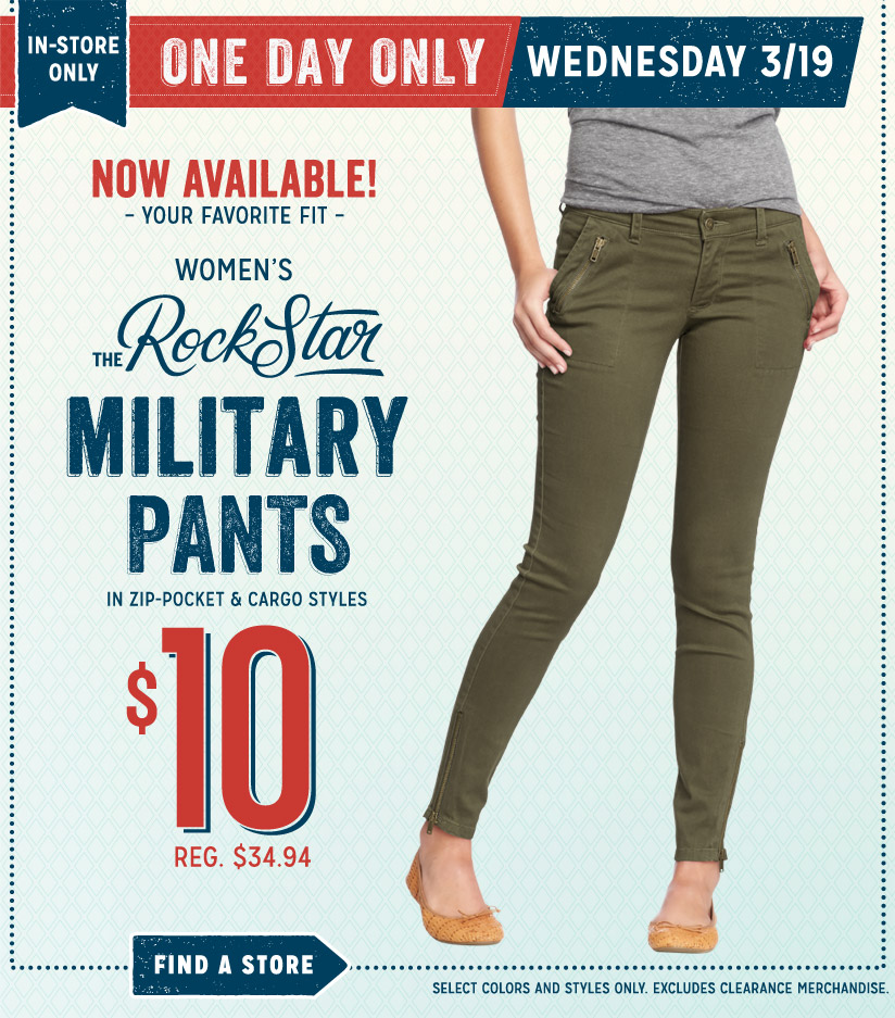 IN-STORE ONLY | ONE DAY ONLY | WEDNESDAY 3/19 | NOW AVAILABLE! YOUR FAVORITE FIT | THE RockStar MILITARY PANTS IN ZIP-POCKET & CARGO STYLES | $10 REG. $34.94 | FIND A STORE | SELECT COLORS AND STYLES ONLY. EXCLUDES CLEARANCE MERCHANDISE.