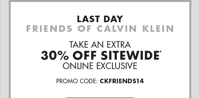 LAST DAY FRIENDS OF CALVIN KLEIN TAKE AN   EXTRA 30% OFF SITEWIDE* ONLINE EXCLUSIVE PROMO CODE: CKFRIENDS14