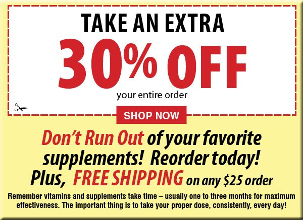 Take an Extra 30% Off your entire order Don't Run Out of your favorite supplements! Reorder today! Plus, FREE Shipping on any $25 order
