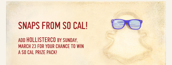 SNAPS FROM SO CAL! ADD HOLLISTERCO BY SUNDAY. MARCH 23 FOR YOUR CHANCE TO WIN A SO CAL PRIZE PACK!