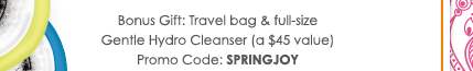 Bonus Gift: Travel bag and full-size Gentle Hydro Cleanser (a $45 value) Promo Code: SPRINGJOY