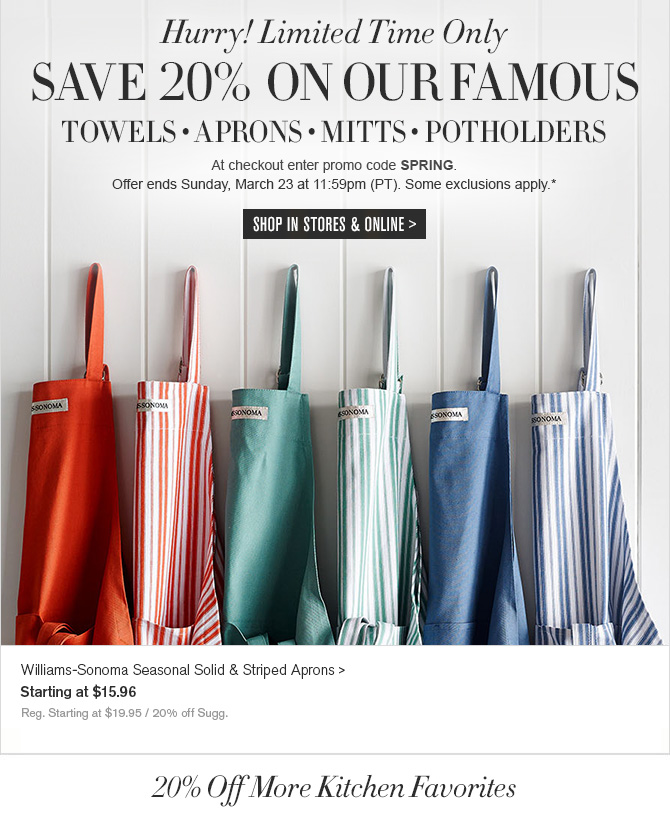 Add a Touch of Color - SAVE 20% ON KITCHEN ESSENTIALS - TOWELS • APRONS • MITTS • POT HOLDERS - At checkout enter promo code SPRING. - Offer ends Sunday, March 23 at 11:59pm (PT). Some exclusions apply.* - SHOP IN STORES & ONLINE - Williams-Sonoma Seasonal Solid & Striped Aprons - Starting at $15.96 - Reg. Starting at $19.95 / 20% off Sugg.