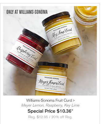 ONLY AT WILLIAMS-SONOMA - Williams-Sonoma Fruit Curd - Meyer Lemon, Raspberry, Key Lime - Special Price $10.36* - Reg. $12.95 / 20% off Reg.