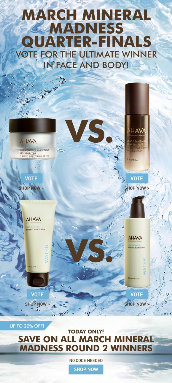 March Mineral Madness Quarter-Finals Save On Select AHAVA Favorites OFFER EXTENDED! NO CODE NEEDED Age Control Even Tone SPF 20 vs.  Dead Sea Osmoter Concentrate Mineral Hand Cream vs.  Mineral Body Lotion Which AHAVA favorite do you want to move in to the semi-finals? Cast your vote on Facebook! Vote Now