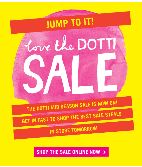 Jump To It! Love The Dotti Sale. The Dotti Mid Season Sale Is Now On! Get in fast to shop the best sale steals. In store tomorrow. Shop the sale online now.