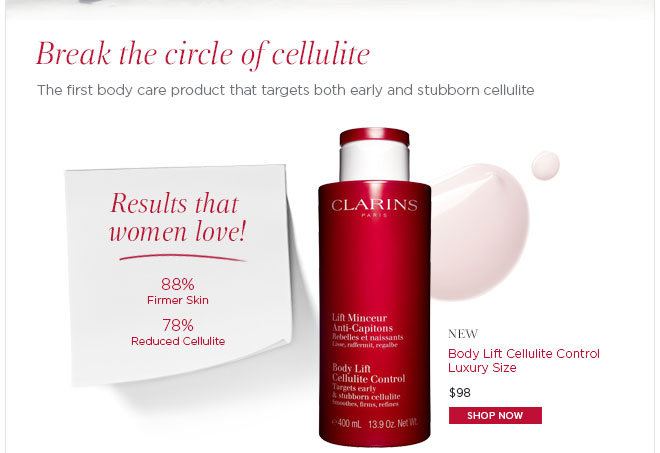 Break the circle of cellulite. New! Body Lift Cellulite Control Luxury Size. Shop Now >