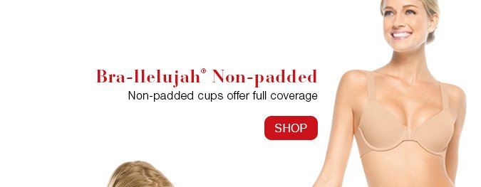 Bra-llelujah!® Non-padded. Non-padded cups offer full coverage. Shop