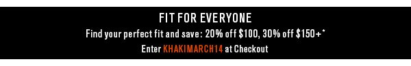 Fit for Everyone - Find your perfect fit and save: 20% off $100, 30% off $150+* Enter KHAKIMARCH14 at Checkout