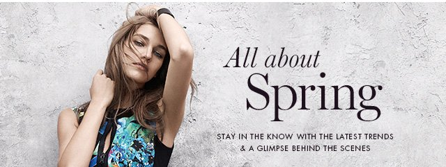 All about Spring  STAY IN THE KNOW WITH THE LATEST TRENDS & A GLIMPSE BEHIND THE SCENES