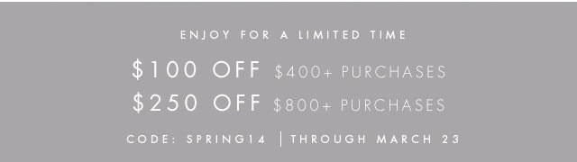 ENJOY FOR A LIMITED TIME  $100 OFF $400+ PURCHASES $250 OFF $800+ PURCAHSES  CODE: SPRING14 | THROUGH MARCH 23