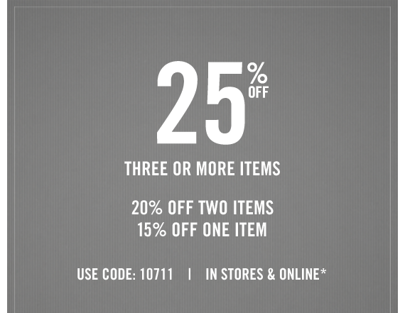 25% OFF THREE OR MORE ITEMS 20% OFF TWO ITEMS 15% OFF ONE ITEM USE CODE: 10711 | IN STORES & ONLINE*