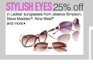 Stylish eyes. 25% off Ladies' sunglasses from Jessica Simpson, Steve Madden®, Nine West® and more