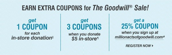 EARN EXTRA COUPONS for The Goodiwll® Sale! get 1 COUPON for each in-store donation||. get 3 COUPONS when you donate $5 in-store. get a 25% COUPON when you sign up at millionactsofgoodwill.com* REGISTER NOW.