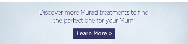 Discover more Murad treatments, to find the perfect one for your Mum!