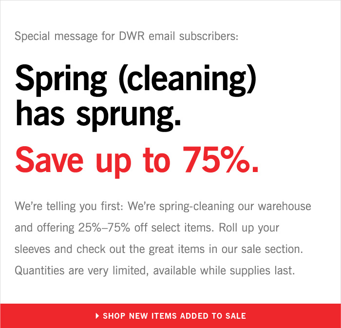 Special message for DWR email subscribers: Spring (cleaning) has sprung. Save up to 75%. We're telling you first: We're spring-cleaning our warehouse and offering 25%–75% off select items. Roll up your sleeves and check out the great items in our sale section. Quantities are very limited, available while supplies last. SHOP NEW ITEMS ADDED TO SALE