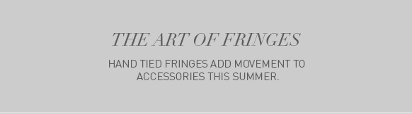 Discover the craftsmanship of hand tied fringes.