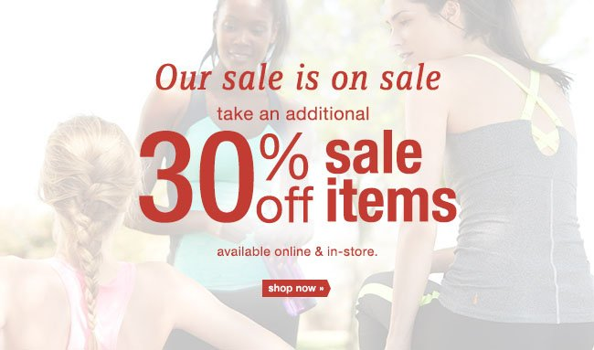 Our sale is on sale take an additional 30% off sale items available online & in-store. shop now