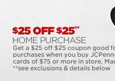 $25 OFF $25** HOME PURCHASE  Get a $25 off $25 coupon good for home purchases when you buy JCPenney  gift cards of $75 or more in store, MAR 20–22  **see exclusions & details below